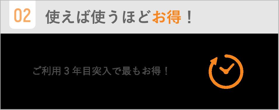 使えば使うほどお得! / ご利用3年目突入で最もお得!